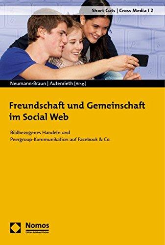 Freundschaft und Gemeinschaft im Social Web: Bildbezogenes Handeln und Peergroup-Kommunikation auf Facebook & Co. (Short Cuts / Cross Media, Band 2)
