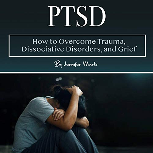 PTSD: How to Overcome Trauma, Dissociative Disorders, and Grief  By  cover art