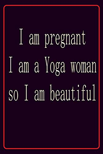 I am pregnant I am a yoga woman so I am beautiful: Awesome notebook journal for pregnant women yoga lovers 6 x 9 in