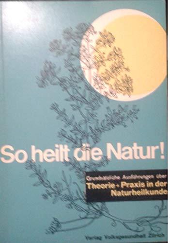 So heilt die Natur. Grundsätzliche Ausführungen über Theorie + Praxis in der Naturheilkunde.