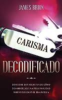 Carisma Decodificado: Descubre los secretos de cómo desarrollar una personalidad irresistiblemente magnética