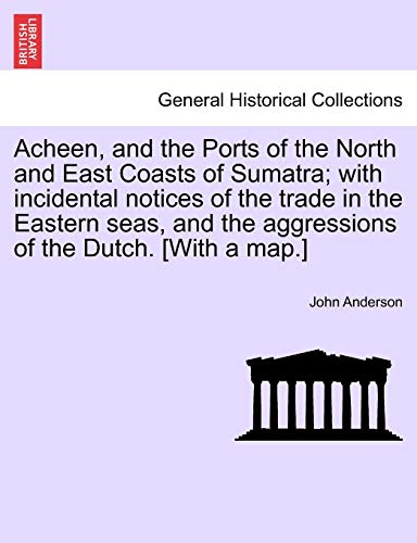 Acheen, and the Ports of the North and East Coasts of Sumatra; With Incidental Notices of the Trade in the Eastern Seas, and the Aggressions of the Dutch. [with a Map.]