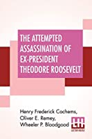 The Attempted Assassination Of Ex-President Theodore Roosevelt: Written, Compiled, And Edited By Oliver E. Remey, Henry F. Cochems, Wheeler P. Bloodgood