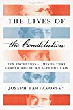 The Lives of the Constitution: Ten Exceptional Minds that Shaped America€™s Supreme Law
