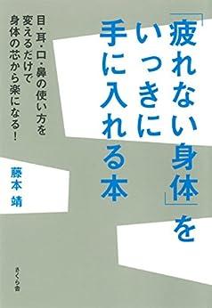 [藤本靖]の「疲れない身体」をいっきに手に入れる本 : 目・耳・口・鼻の使い方を変えるだけで身体の芯から楽になる!
