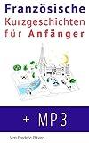 Französische Kurzgeschichten für Anfänger + AUDIOMATERIAL: Verbessere deine Lese- und Hörverständnis der französischen Sprache (Französische für Anfänger t. 1) (French Edition)