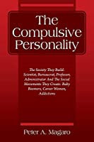 The Compulsive Personality: The Society They Build: Scientist, Bureaucrat, Professor, Administrator And The Social Movements They Create: Baby Boomers, Career Women, Addictions