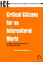 Critical Citizens for an Intercultural World: Foreign Language Education As Cultural Politics (Languages for Intercultural Communication and Education, 3)