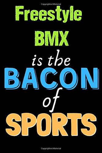 Freestyle BMX Is The Bacon of Sports - Funny Freestyle BMX Notebook for Players and Coaches: Lined Notebook / Journal Gift, 120 Pages, 6x9, Soft Cover, Matte Finish