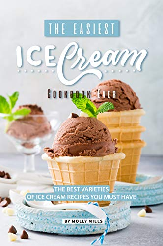The Easiest Ice Cream Cookbook Ever: The Best Varieties of Ice Cream Recipes You Must Have