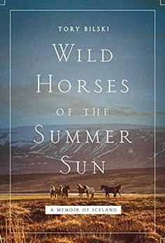 Wild Horses of the Summer Sun: A Memoir of Iceland by [Tory Bilski]