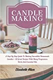 Candle Making: A Step By Step Guide To Making Incredible Homemade Candles + 50 Great Recipes With Many Fragrances, Herbs And Essential Oils
