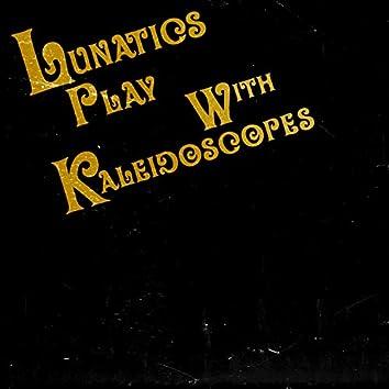Lunatics Play with Kaleidoscopes