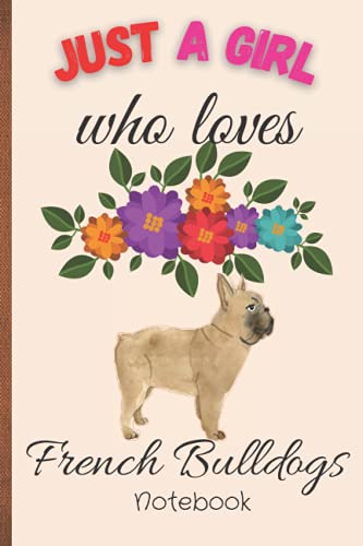 Just A Girl Who Loves French Bulldogs: Cute French Bulldog Gifts For Women, Girls Kids and French Bulldog Lovers 120 Lined Pages, 6x9 Inches, Matte Soft Cover