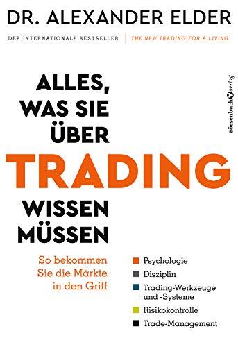 Alles, was Sie über Trading wissen müssen: So bekommen Sie die Märkte in den Griff – Psychologie, Disziplin, Trading-Werkzeuge und -Systeme, Risikokontrolle, Trade-Management