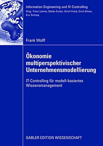 Ökonomie multiperspektivischer Unternehmensmodellierung: IT-Controlling für modell-basiertes Wissensmanagement (Information Engineering und IV-Controlling)