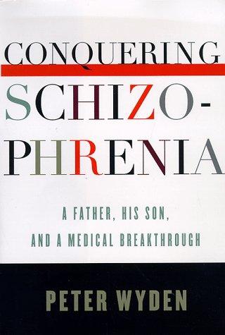 Conquering Schizophrenia: A Father, His Son, and a Medical Breakthrough