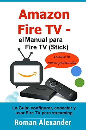 Amazon Fire TV – el manual para Fire TV (Stick): La Guía: configurar, conectar y usar Fire TV para streaming (Smart Home System nº 6) eBook: Alexander, Roman: Amazon.es: Tienda Kindle