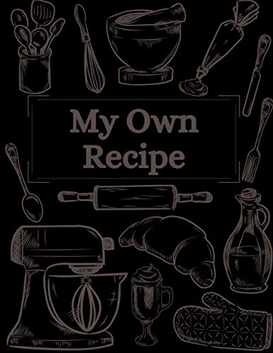 My Own Recipe: Empty Recipe Book to Write In and Collect your Own Cookbook  Blank Recipe Baking Journal   Family Cookbook Recipe Custom Notebook