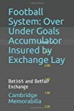Football System: Over Under Goals Accumulator Insured by Exchange Lay: Bet365 and Betfair Exchange