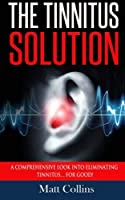 The Tinnitus Solution: A Comprehensive Look into Eliminating Tinnitus… for Good!