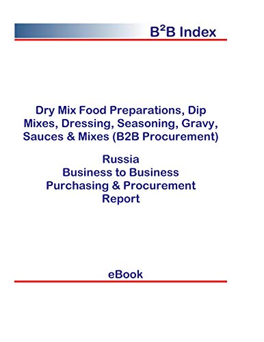 Dry Mix Food Preparations, Dip Mixes, Dressing, Seasoning, Gravy, Sauces & Mixes (B2B Procurement) in Russia: B2B Purchasing + Procurement Values (English Edition)