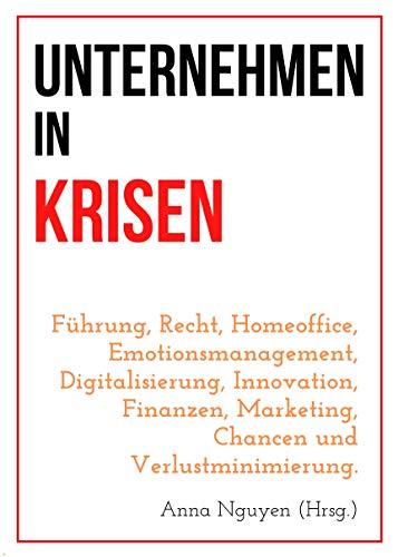 Unternehmen in Krisen: Führung, Recht, Homeoffice, Emotionsmanagement, Digitalisierung, Innovation, Finanzen, Marketing, Chancen und Verlustminimierung.