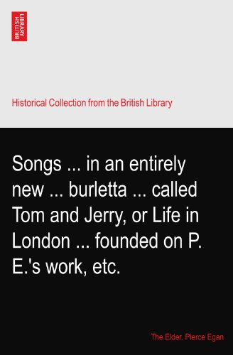 Songs ... in an entirely new ... burletta ... called Tom and Jerry, or Life in London ... founded on P. E.\'s work, etc.