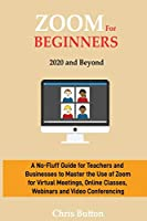 Zoom for Beginners (2020 and Beyond): A No-Fluff Guide for Teachers and Businesses to Master the Use of Zoom for Virtual Meetings, Online Classes, Webinars and Video Conferencing