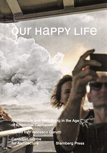 Our Happy Life. Architecture and Well-Being in the Age of Emotional Capitalism (Sternberg Press)