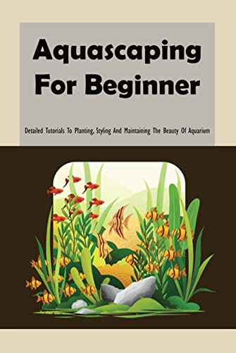 Aquascaping For Beginner: Detailed Tutorials To Planting, Styling And Maintaining The Beauty Of Aquarium: Aquascaping Guide (English Edition)