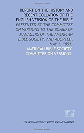 Report on the history and recent collation of the English version of the Bible: presented by the Committee on Versions to the Board of Managers of the American Bible Society, and adopted, May 1, 1851.