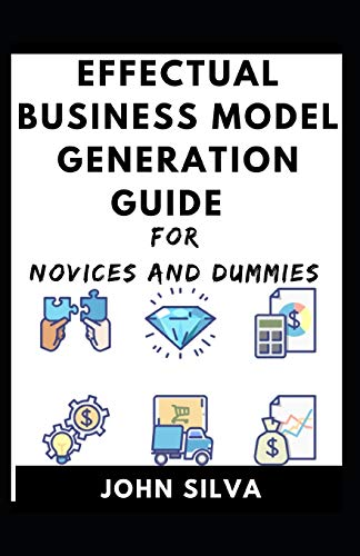 Effectual Business Model Generation For Novices And Dummies