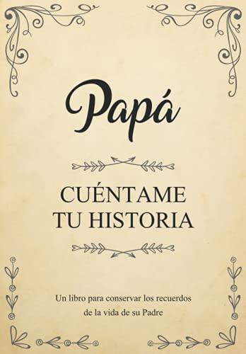 Papá Cuéntame Tu Historia   Un libro para conservar los recuerdos de la vida de su Padre: Diario de recuerdos para completar y compartir con sus hijos y nietos   Papá háblame de ti