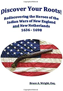 Discover Your Roots! Rediscovering the Heroes of the Indian Wars of New England and New Netherlands 1636 - 1698