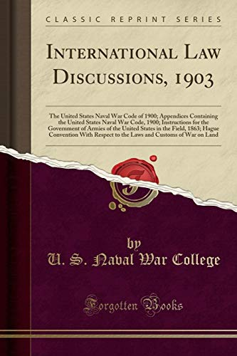 International Law Discussions, 1903: The United States Naval War Code of 1900; Appendices Containing the United States Naval War Code, 1900; ... Field, 1863; Hague Convention With Respect t