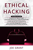 Ethical Hacking: 3 in 1- A Comprehensive Beginner's Guide + Complete Tips And Tricks To Ethical Hacking + Learn Penetration Testing, Cybersecurity with Advanced Ethical Hacking Techniques and Methods