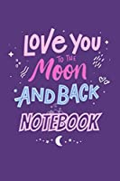 I Love You To The Moon And Back Notebook: The Moon Notebook: Quotes lined notebook/Journal/Diary Gift/120 Blanc pages/6x9 niches finiched matte covre