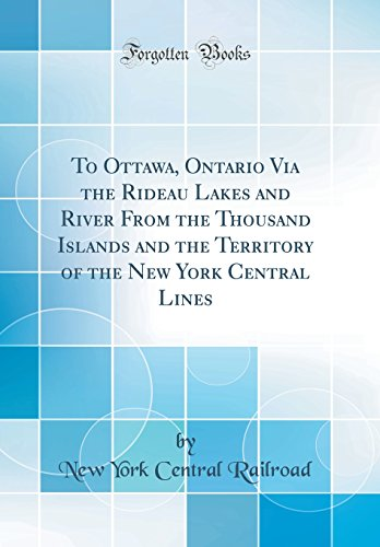 To Ottawa, Ontario Via the Rideau Lakes and River from the Thousand Islands and the Territory of the New York Central Lines (Classic Reprint)