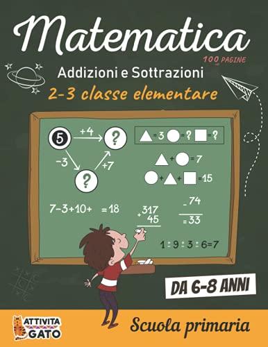Matematica Addizioni e Sottrazioni 2-3 elementare Scuola Primaria 6-8 anni: 100 Giochi di logica e matematica seconda e terza elementare, libro ... bambini 6,7,8 anni, Calcolo mentale rapido