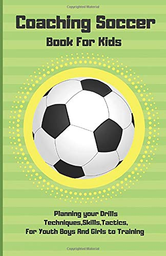 Coaching Soccer Book For Kids: Planning your Drills Techniques,Skills,Tactics,For Youth Boys And Girls to Training