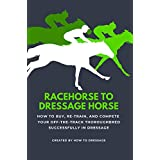 Racehorse to Dressage Horse : How to Buy, Re-train, and Compete Your Off-The-Track Thoroughbred Successfully in Dressage (English Edition)