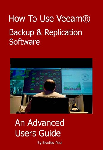 How To Use Veeam Backup & Replication Software: An Advanced Users Guide To Veeam (How To Use Veeam Backup & Replication Software Book 2)