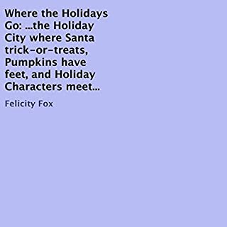 Where the Holidays Go     ...the Holiday City Where Santa Trick-or-Treats, Pumpkins Have Feet, and Holiday Characters Meet...              Written by:                                                                                                                                 Felicity Fox                               Narrated by:                                                                                                                                 Susan McGurl                      Length: 13 mins     Not rated yet     Overall 0.0