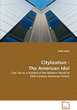 Citylization: The American Idol: City Life As a Symbol of the Modern World in 20th Century American Fiction