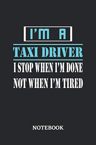 I'm a Taxi Driver I stop when I'm done not when I'm tired Notebook: 6x9 inches - 110 dotgrid pages • Greatest Passionate working Job Journal • Gift, Present Idea