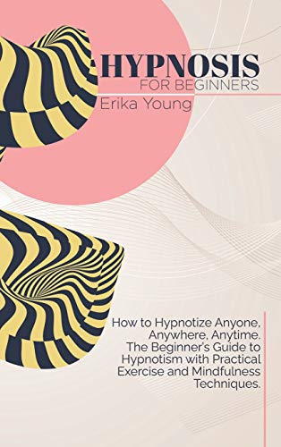 Hypnosis For Beginners: How to Hypnotize Anyone, Anywhere, Anytime. The Beginner's Guide to Hypnotism with Practical Exercise and Mindfulness Techniques.