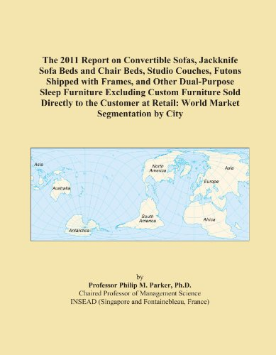 The 2011 Report on Convertible Sofas, Jackknife Sofa Beds and Chair Beds, Studio Couches, Futons Shipped with Frames, and Other Dual-Purpose Sleep ... at Retail: World Market Segmentation by City