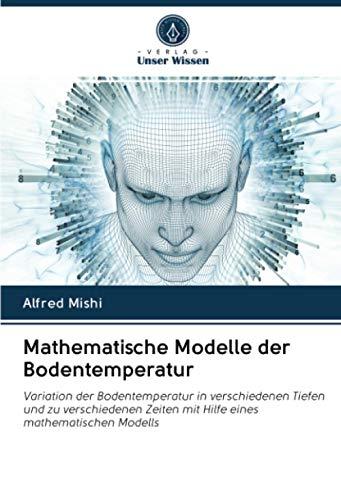 Mathematische Modelle der Bodentemperatur: Variation der Bodentemperatur in verschiedenen Tiefen und zu verschiedenen Zeiten mit Hilfe eines mathematischen Modells