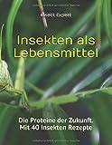 Insekten als Lebensmittel: Die Proteine der Zukunft. Mit 40 Insekten Rezepte
